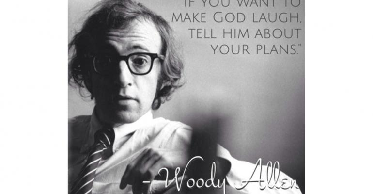If you want to make God laugh tell him about your plansWoody Allen